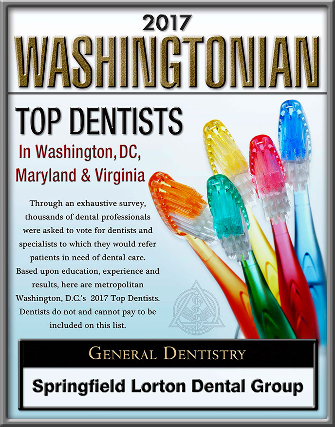 2017 Washingtonian Top Dentists In Washington, DC, Maryland & Virginia. Through an exhaustive survey, thousands of dental professionals were asked to vote for dentists and specialists to which they would refer patients in need of dental care. Based upon education, experience and results, here are metropolitan Washington, D.C.'s 2017 Top Dentists. DSentists do not and cannot pay to be included on this list. General Dentistry - Springfield Lorton Dental Group.